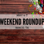 Weekend Roundup: May 4-7th in Waco,TX