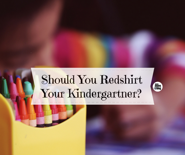 Should You Redshirt Your Kindergartner Waco Moms Blog