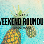 Waco Weekend Round Up for June 2-4