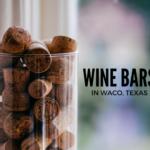 Three Wine Bars in Waco: Serving Both Wine and Comfort