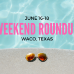 What's Going on in Waco: Weekend Round Up: June 16-18