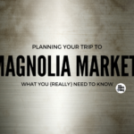 Planning Your Trip to Magnolia Market: What You {Really} Need To Know