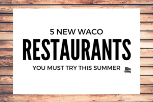 waco-moms-blog-5-waco-restaurants-you-need-to-try-this-summer(1)