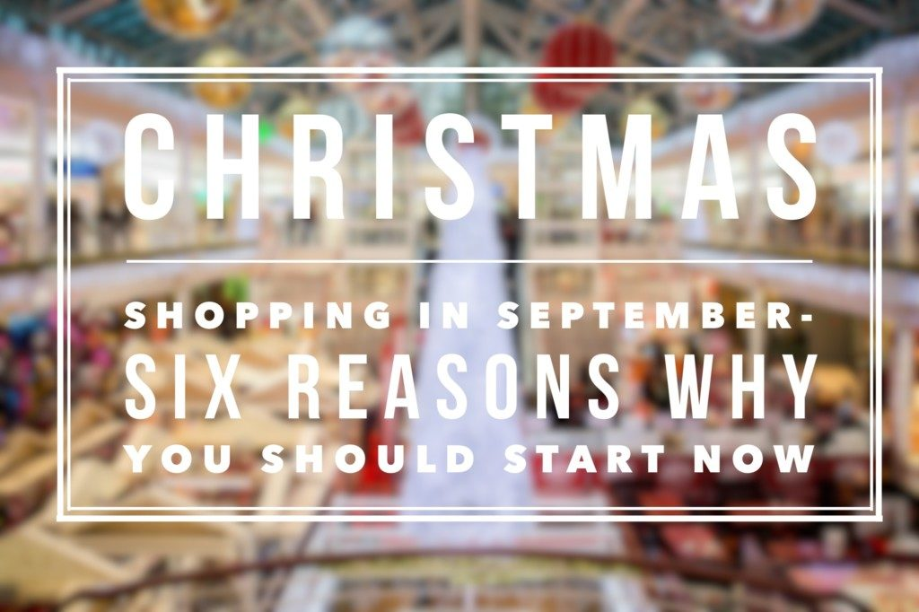 Christmas shopping in September-six reasons why you should start now