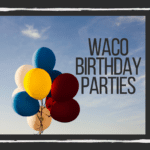 The Ultimate Guide to Birthday Parties in Waco