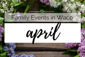 WACO-April Family Events