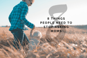 WACO-8 Things People Need to Stop Asking Moms
