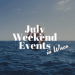 July Weekend Events in Waco