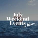 July Weekend Events in Waco