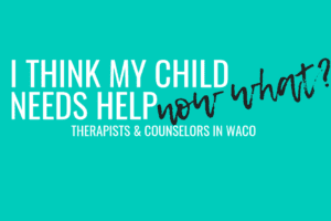 Waco-I think my child needs help